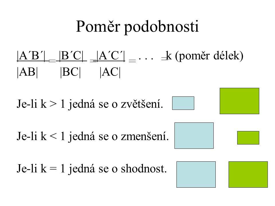 Poměr podobnosti  A´B´   B´C   A´C´ ... k (poměr délek)  AB   BC   AC  Je-li k > 1 jedná se o zvětšení. Je-li k < 1 jedná se o zmenšení. Je-li k = 1 j