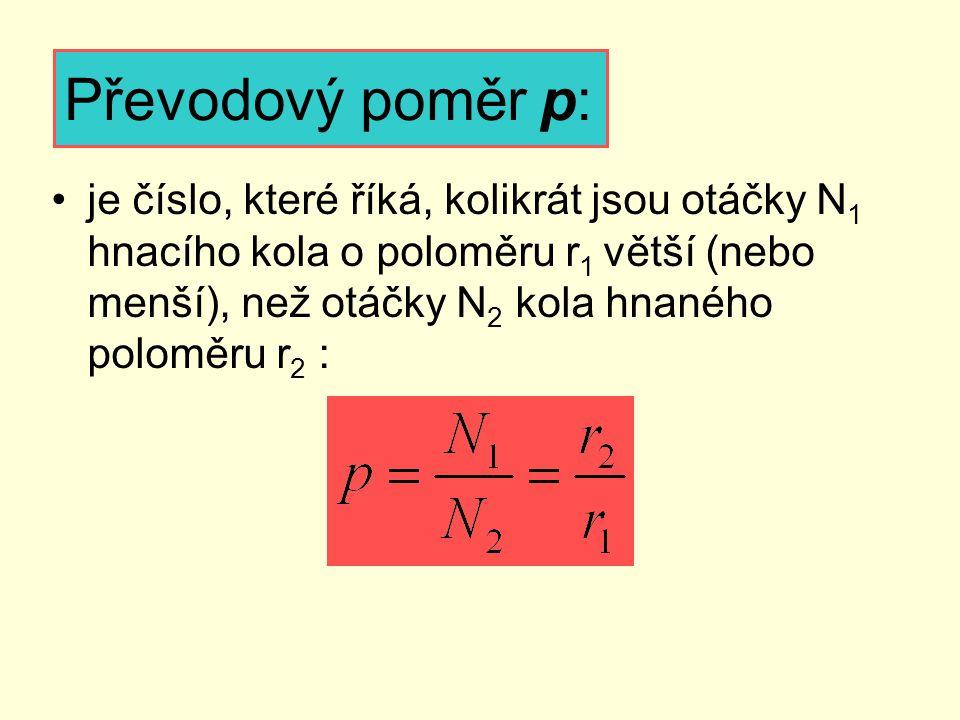 Převodový poměr p: je číslo, které říká, kolikrát jsou otáčky N 1 hnacího kola o poloměru r 1 větší (nebo menší), než otáčky N 2 kola hnaného poloměru
