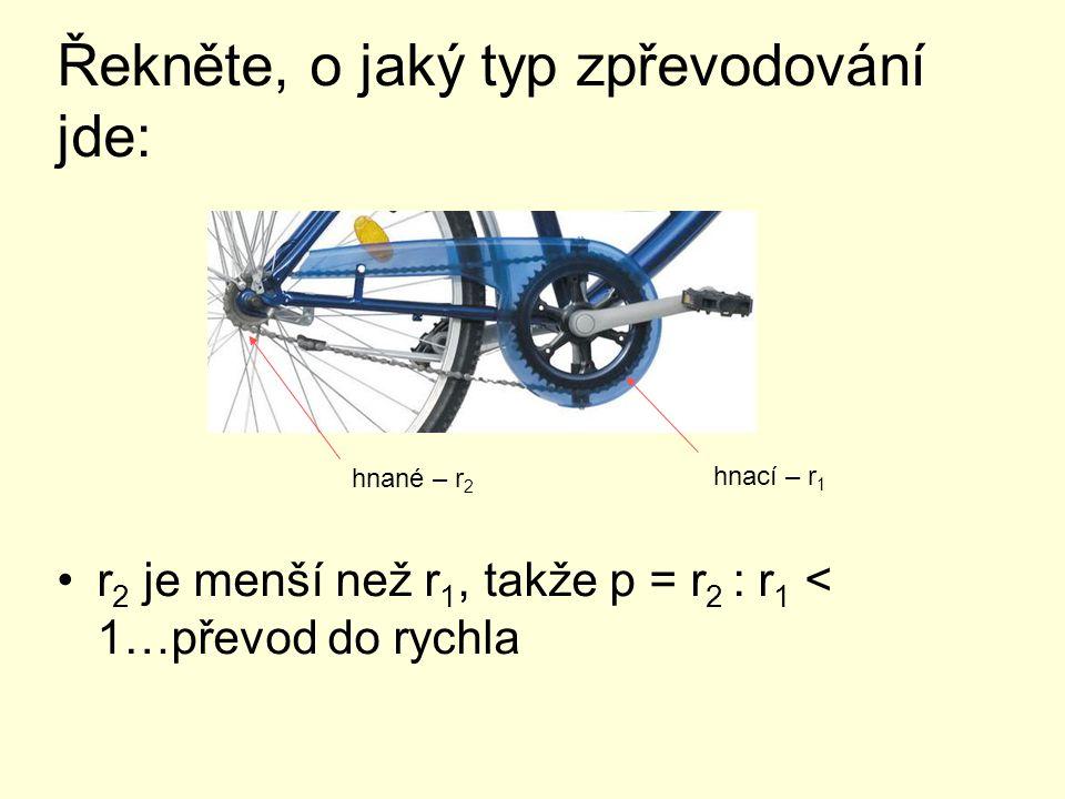 Řekněte, o jaký typ zpřevodování jde: r 2 je menší než r 1, takže p = r 2 : r 1 < 1…převod do rychla hnací – r 1 hnané – r 2