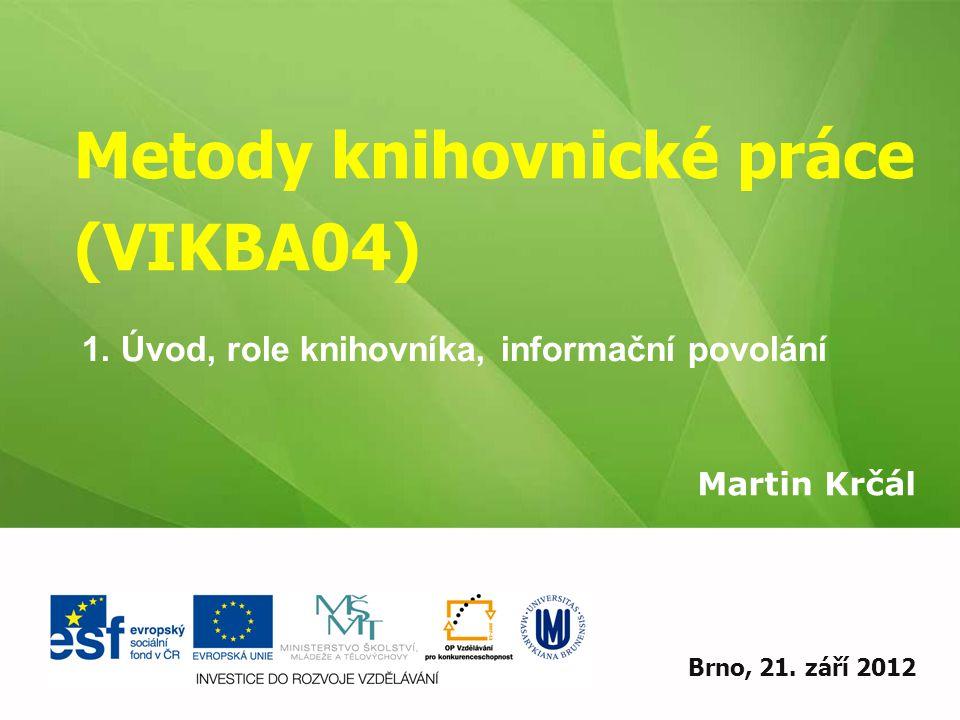 Metody knihovnické práce (VIKBA04) Martin Krčál EIZ - kurz pro studenty KISK FF MUBrno, 21. září 2012 1. Úvod, role knihovníka, informační povolání