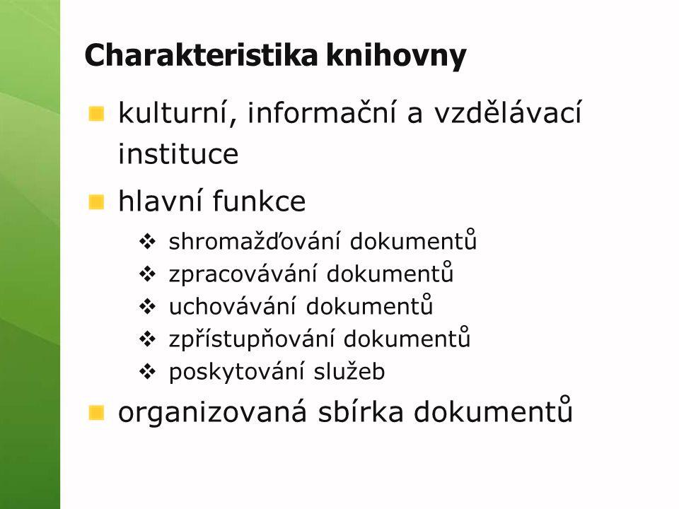 Charakteristika knihovny kulturní, informační a vzdělávací instituce hlavní funkce  shromažďování dokumentů  zpracovávání dokumentů  uchovávání dokumentů  zpřístupňování dokumentů  poskytování služeb organizovaná sbírka dokumentů