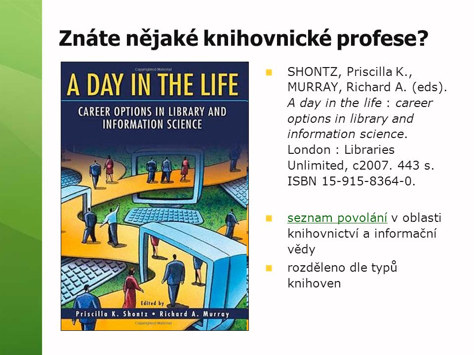 Znáte nějaké knihovnické profese? SHONTZ, Priscilla K., MURRAY, Richard A. (eds). A day in the life : career options in library and information scienc