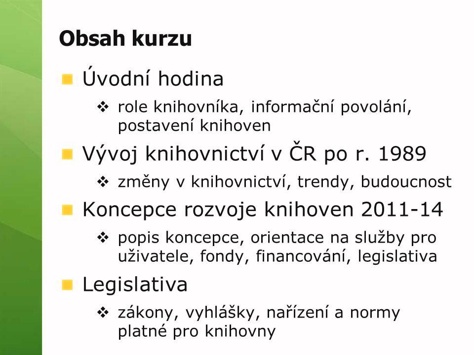 Obsah kurzu Úvodní hodina  role knihovníka, informační povolání, postavení knihoven Vývoj knihovnictví v ČR po r.