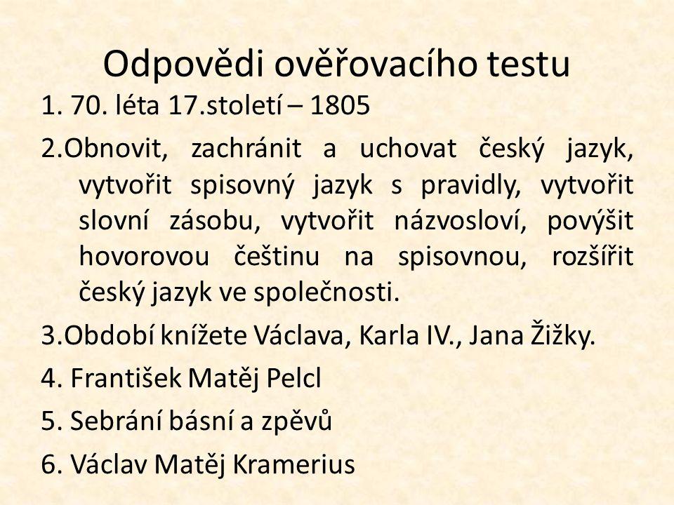 Odpovědi ověřovacího testu 1. 70. léta 17.století – 1805 2.Obnovit, zachránit a uchovat český jazyk, vytvořit spisovný jazyk s pravidly, vytvořit slov
