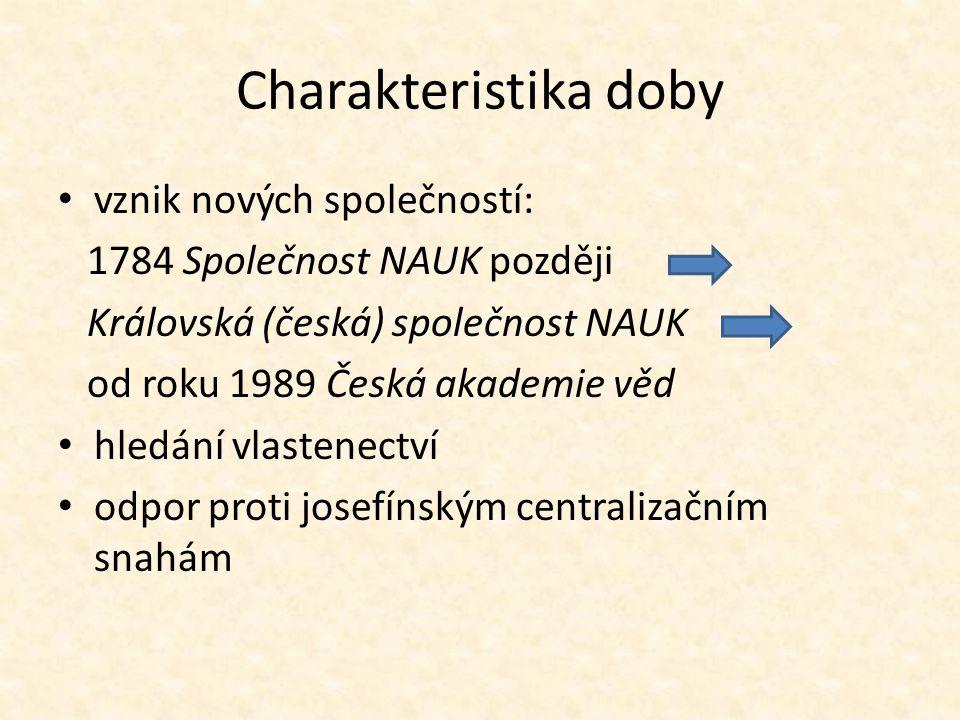 Charakteristika doby vznik nových společností: 1784 Společnost NAUK později Královská (česká) společnost NAUK od roku 1989 Česká akademie věd hledání vlastenectví odpor proti josefínským centralizačním snahám