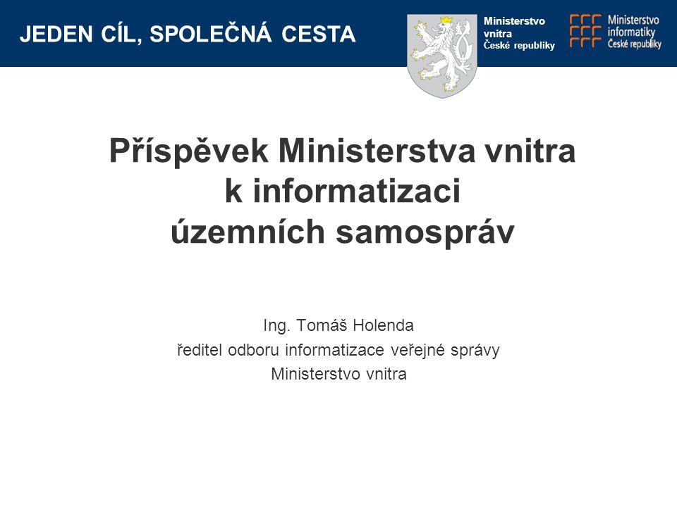 JEDEN CÍL, SPOLEČNÁ CESTA Ministerstvo vnitra České republiky Příspěvek Ministerstva vnitra k informatizaci územních samospráv Ing.