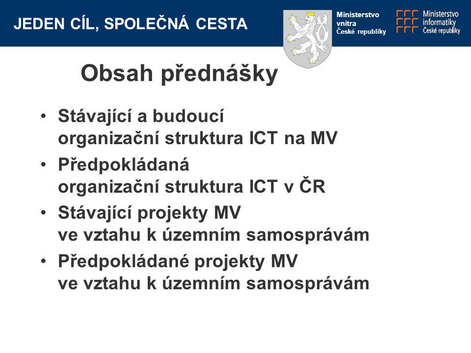 JEDEN CÍL, SPOLEČNÁ CESTA Ministerstvo vnitra České republiky Obsah přednášky Stávající a budoucí organizační struktura ICT na MV Předpokládaná organi