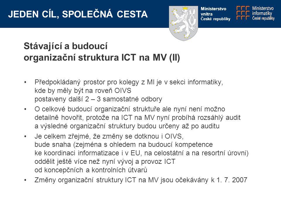 JEDEN CÍL, SPOLEČNÁ CESTA Ministerstvo vnitra České republiky Stávající a budoucí organizační struktura ICT na MV (II) Předpokládaný prostor pro kolegy z MI je v sekci informatiky, kde by měly být na roveň OIVS postaveny další 2 – 3 samostatné odbory O celkové budoucí organizační struktuře ale nyní není možno detailně hovořit, protože na ICT na MV nyní probíhá rozsáhlý audit a výsledné organizační struktury budou určeny až po auditu Je celkem zřejmé, že změny se dotknou i OIVS, bude snaha (zejména s ohledem na budoucí kompetence ke koordinaci informatizace i v EU, na celostátní a na resortní úrovni) oddělit ještě více než nyní vývoj a provoz ICT od koncepčních a kontrolních útvarů Změny organizační struktury ICT na MV jsou očekávány k 1.