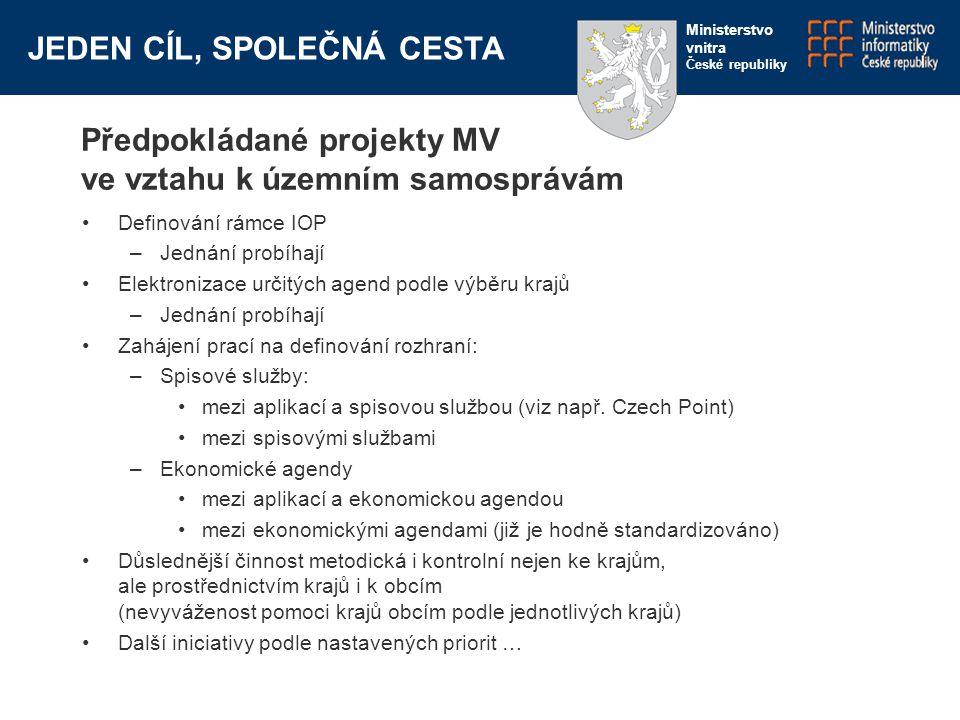 JEDEN CÍL, SPOLEČNÁ CESTA Ministerstvo vnitra České republiky Předpokládané projekty MV ve vztahu k územním samosprávám Definování rámce IOP –Jednání probíhají Elektronizace určitých agend podle výběru krajů –Jednání probíhají Zahájení prací na definování rozhraní: –Spisové služby: mezi aplikací a spisovou službou (viz např.