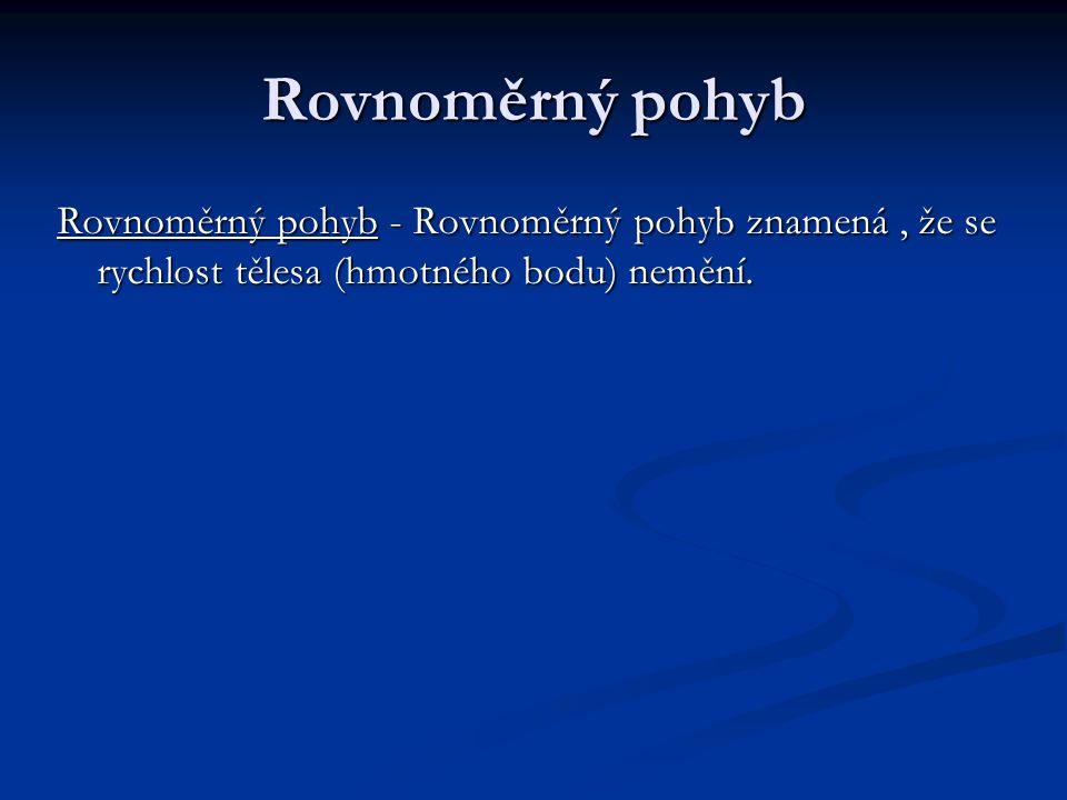 Rovnoměrný pohyb Rovnoměrný pohyb - Rovnoměrný pohyb znamená, že se rychlost tělesa (hmotného bodu) nemění.