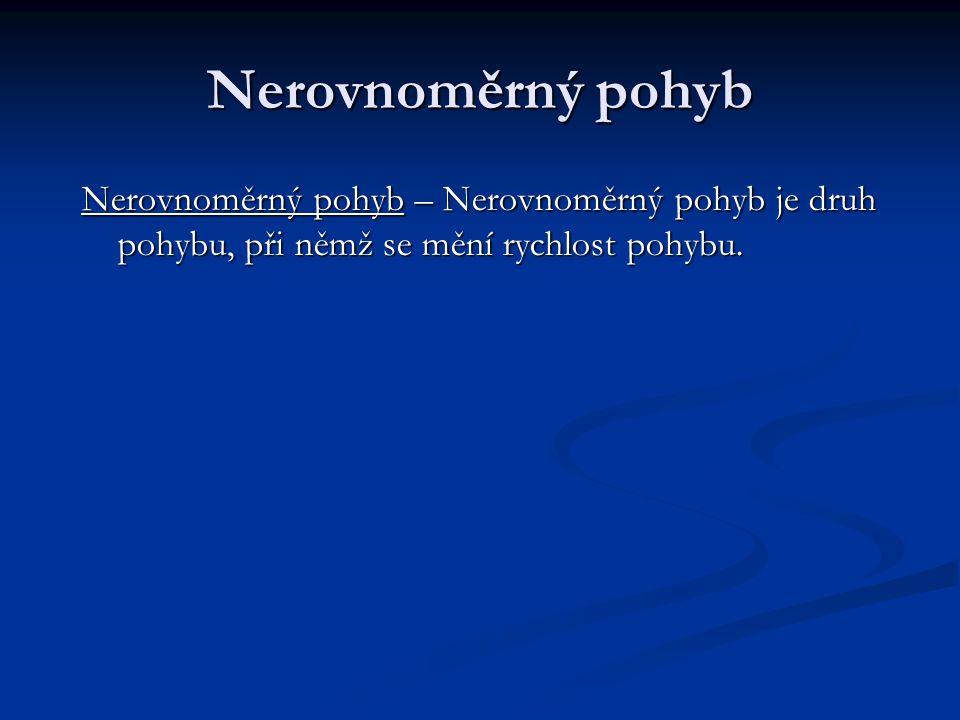 Nerovnoměrný pohyb Nerovnoměrný pohyb – Nerovnoměrný pohyb je druh pohybu, při němž se mění rychlost pohybu.