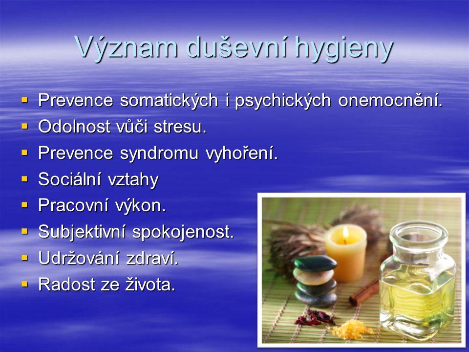 Význam duševní hygieny  Prevence somatických i psychických onemocnění.  Odolnost vůči stresu.  Prevence syndromu vyhoření.  Sociální vztahy  Prac