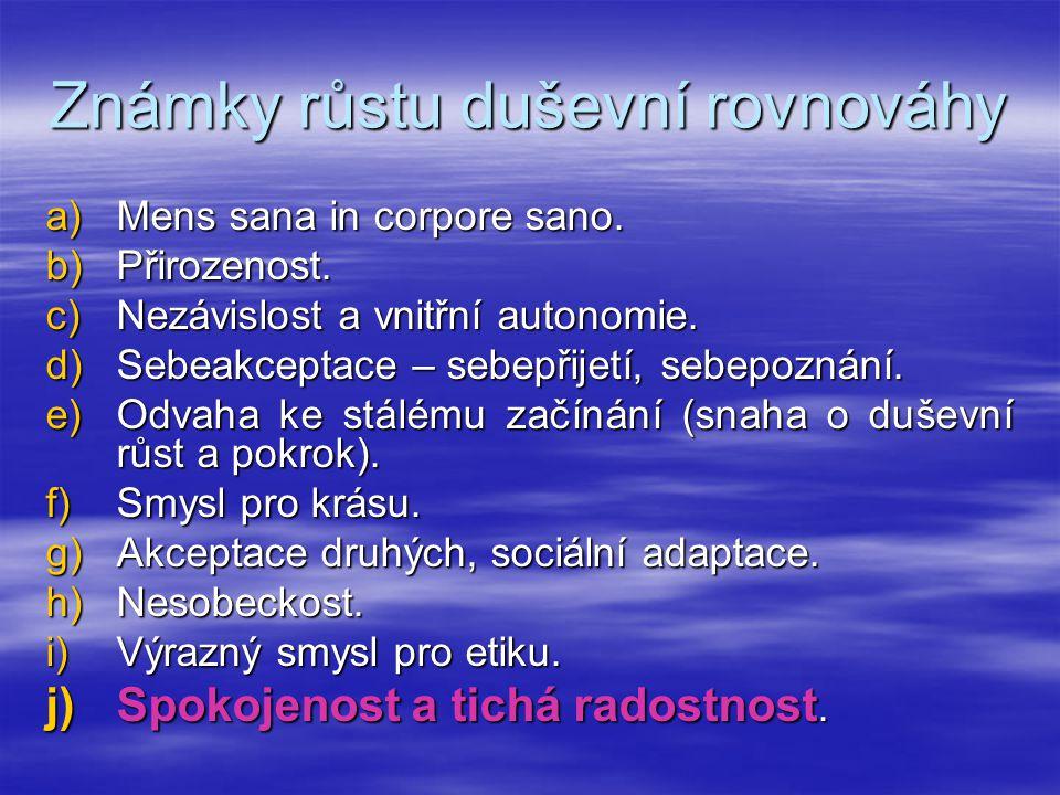 Známky růstu duševní rovnováhy a)Mens sana in corpore sano. b)Přirozenost. c)Nezávislost a vnitřní autonomie. d)Sebeakceptace – sebepřijetí, sebepozná