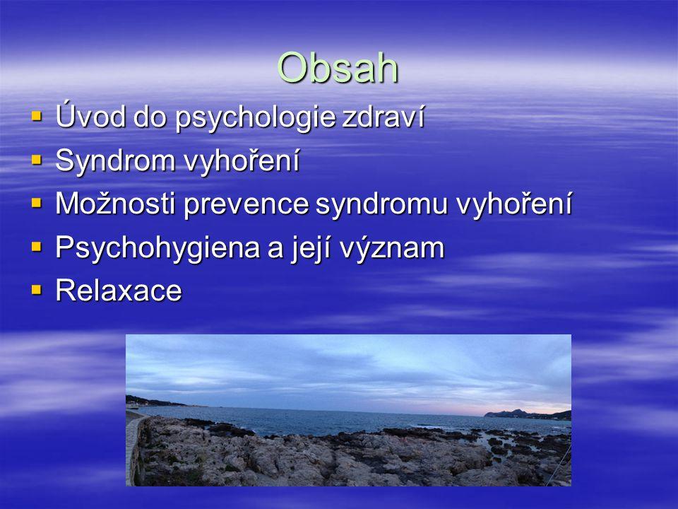 Obsah  Úvod do psychologie zdraví  Syndrom vyhoření  Možnosti prevence syndromu vyhoření  Psychohygiena a její význam  Relaxace