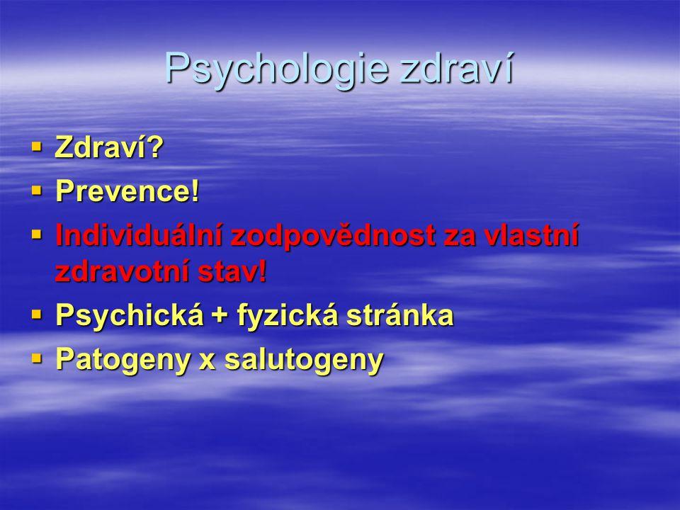 Psychologie zdraví  Zdraví?  Prevence!  Individuální zodpovědnost za vlastní zdravotní stav!  Psychická + fyzická stránka  Patogeny x salutogeny