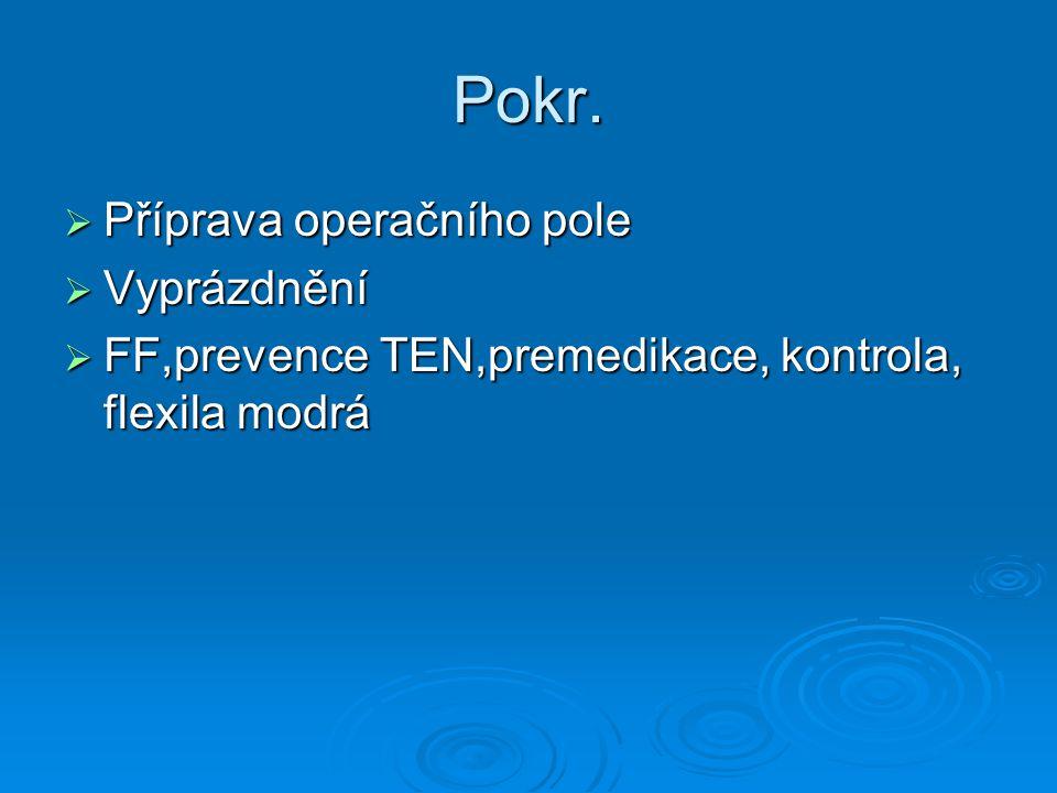 Pokr.  Příprava operačního pole  Vyprázdnění  FF,prevence TEN,premedikace, kontrola, flexila modrá