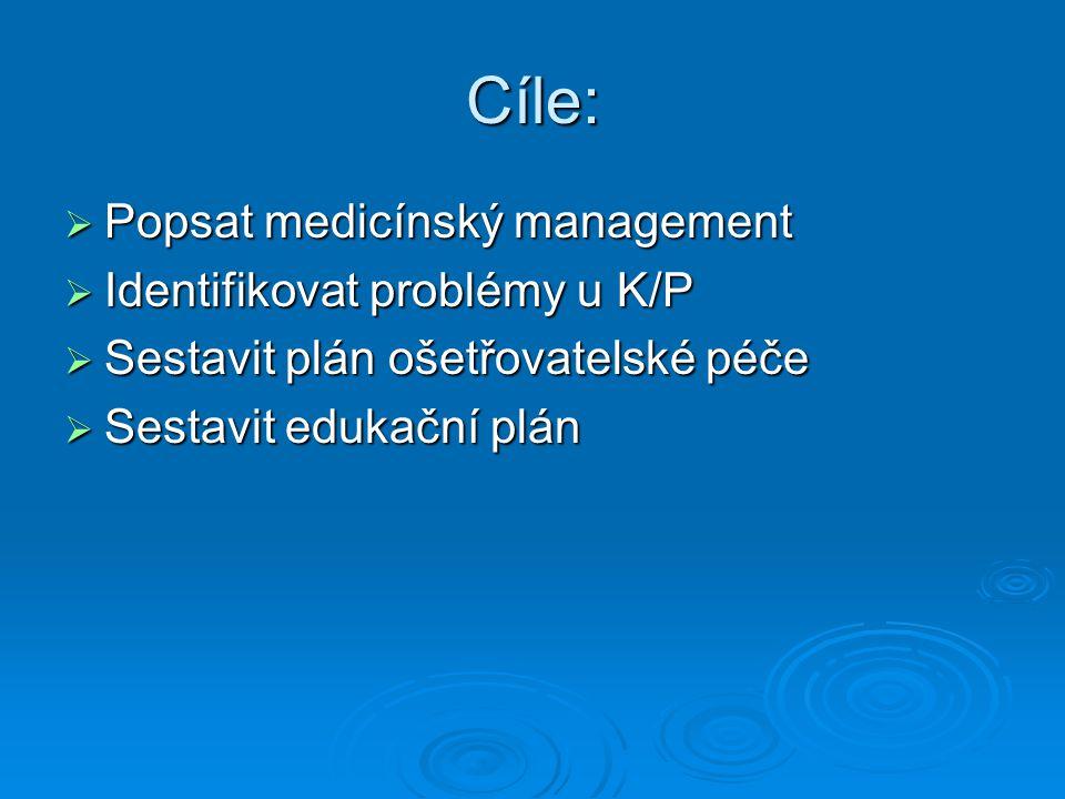 Cíle:  Popsat medicínský management  Identifikovat problémy u K/P  Sestavit plán ošetřovatelské péče  Sestavit edukační plán