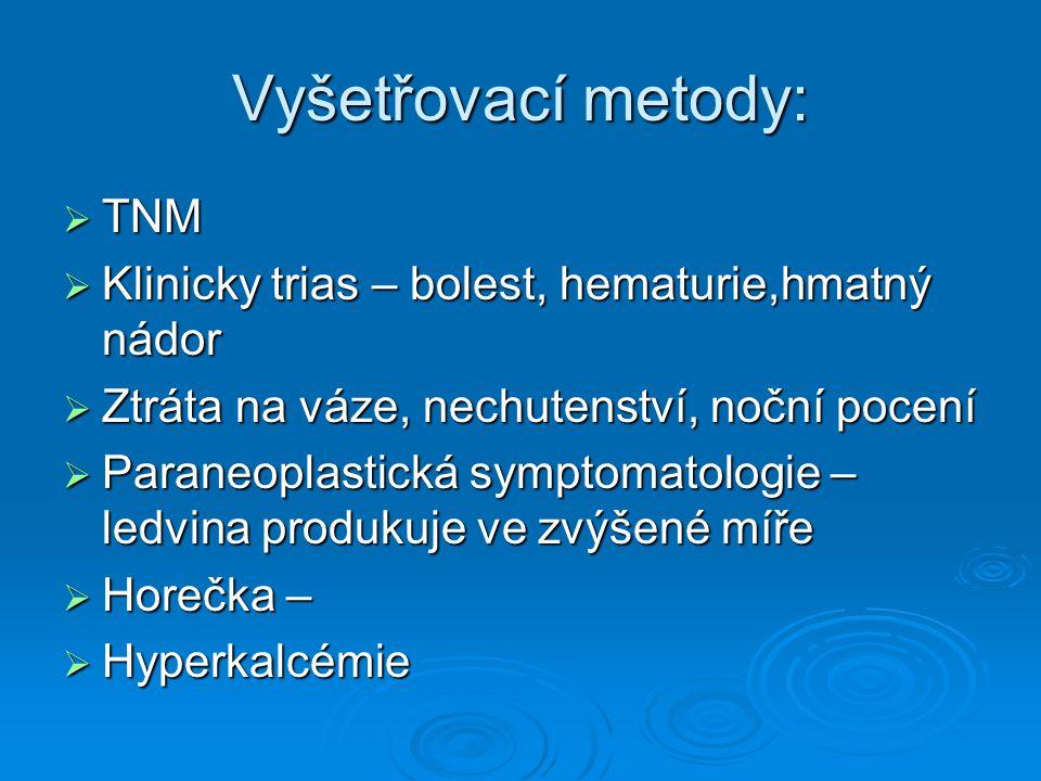 Vyšetřovací metody:  TNM  Klinicky trias – bolest, hematurie,hmatný nádor  Ztráta na váze, nechutenství, noční pocení  Paraneoplastická symptomato