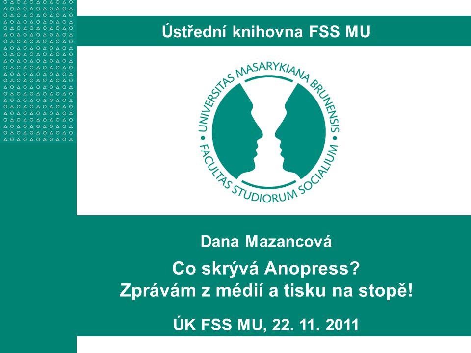Dana Mazancová Co skrývá Anopress? Zprávám z médií a tisku na stopě! ÚK FSS MU, 22. 11. 2011 Ústřední knihovna FSS MU