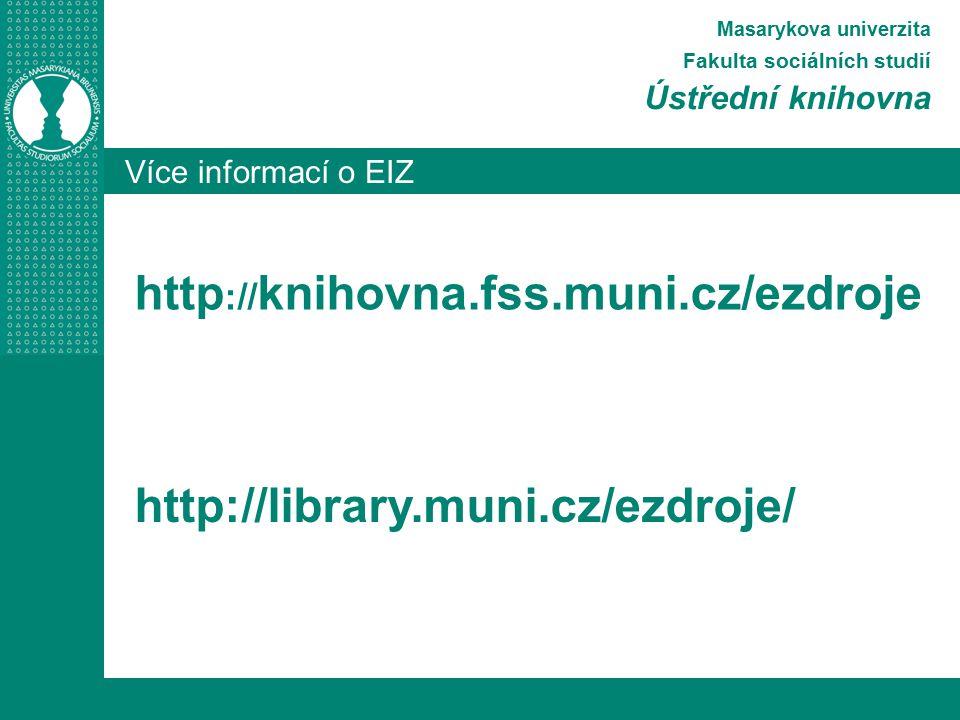Více informací o EIZ Masarykova univerzita Fakulta sociálních studií Ústřední knihovna http :// knihovna.fss.muni.cz/ezdroje http://library.muni.cz/ez