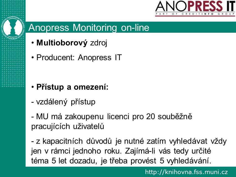 http://knihovna.fss.muni.cz Anopress Monitoring on-line Multioborový zdroj Producent: Anopress IT Přístup a omezení: - vzdálený přístup - MU má zakoupenu licenci pro 20 souběžně pracujících uživatelů - z kapacitních důvodů je nutné zatím vyhledávat vždy jen v rámci jednoho roku.