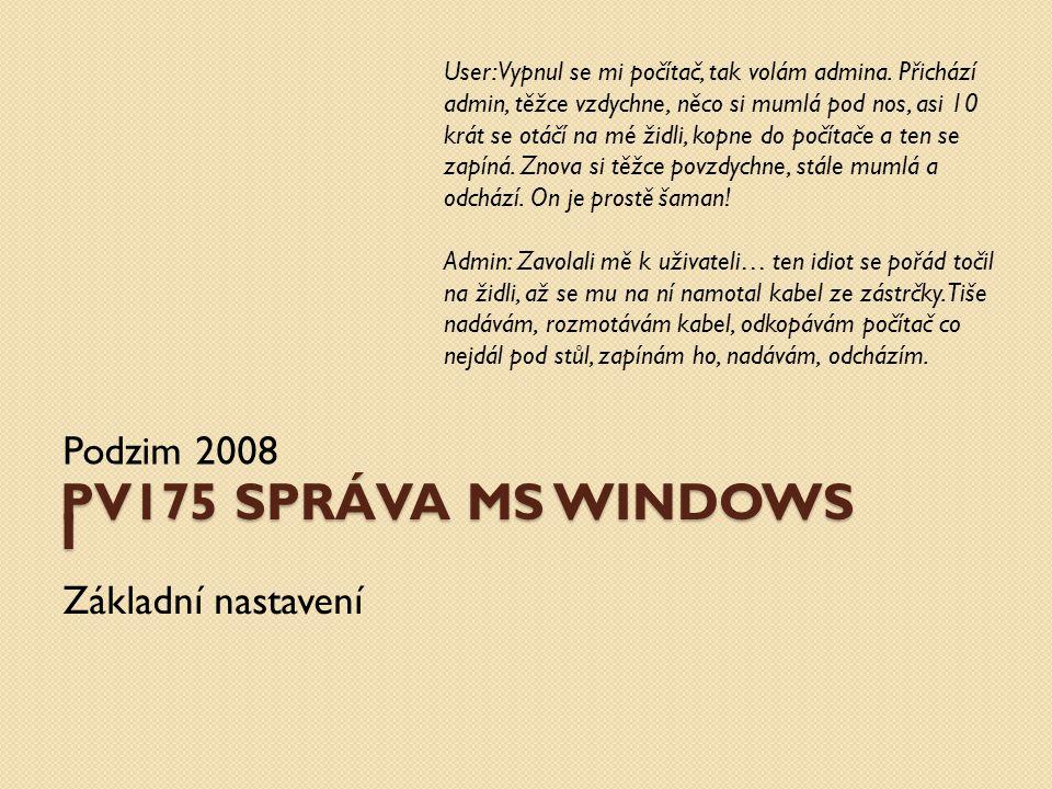 PV175 SPRÁVA MS WINDOWS I Podzim 2008 Základní nastavení User: Vypnul se mi počítač, tak volám admina.