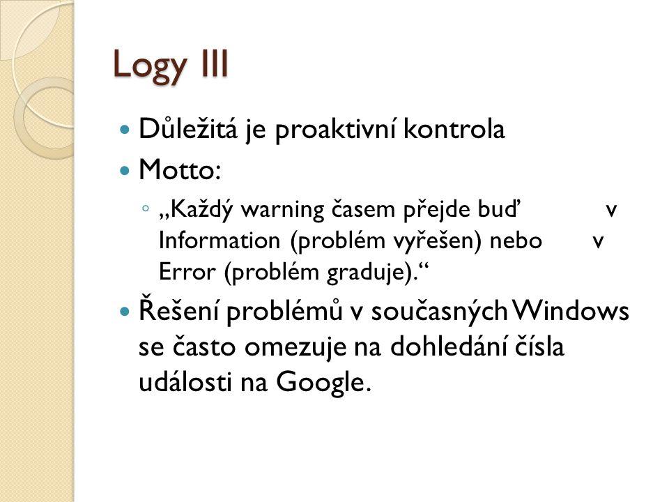 """Logy III Důležitá je proaktivní kontrola Motto: ◦ """"Každý warning časem přejde buď v Information (problém vyřešen) nebo v Error (problém graduje). Řešení problémů v současných Windows se často omezuje na dohledání čísla události na Google."""