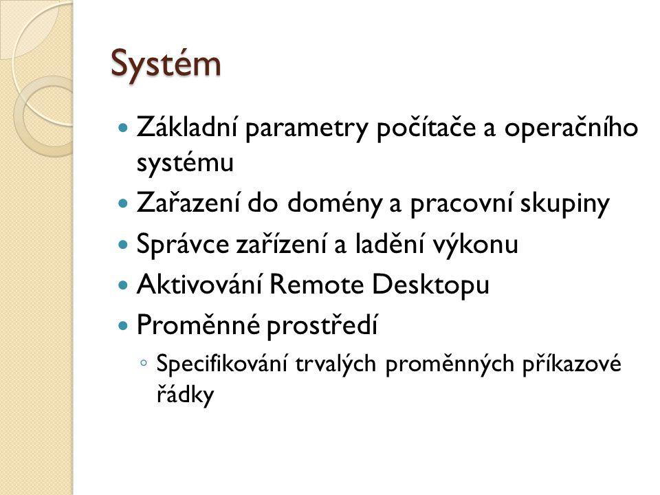 Systém Základní parametry počítače a operačního systému Zařazení do domény a pracovní skupiny Správce zařízení a ladění výkonu Aktivování Remote Desktopu Proměnné prostředí ◦ Specifikování trvalých proměnných příkazové řádky