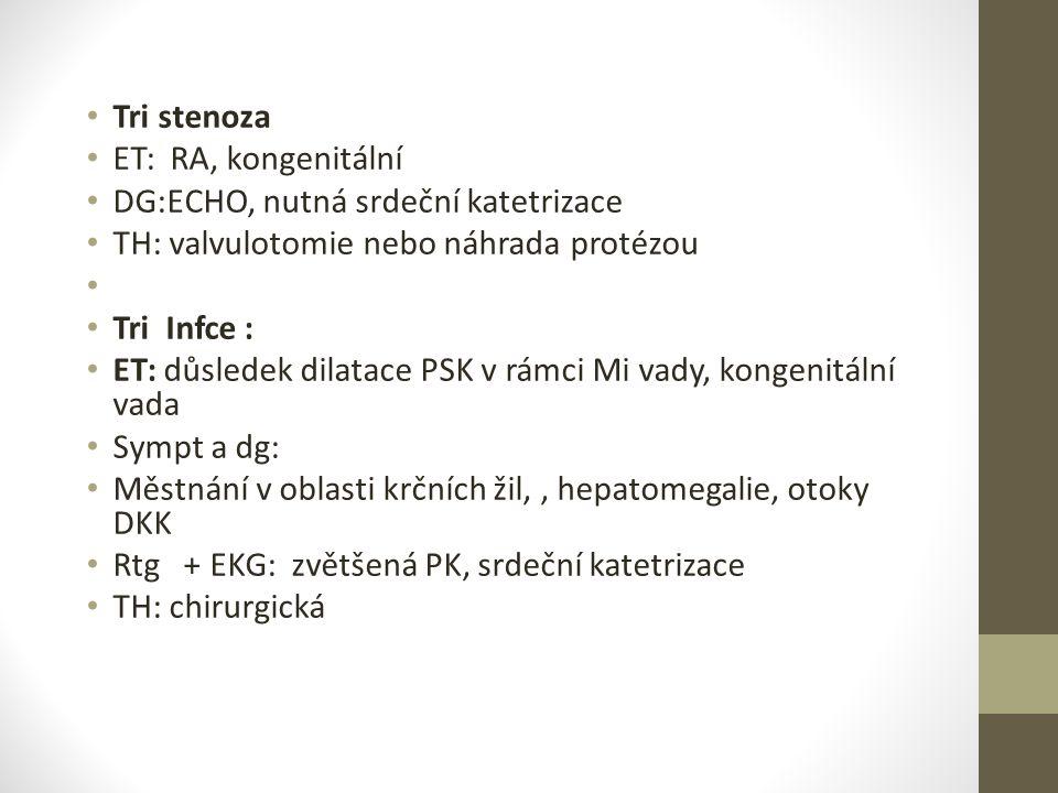 Tri stenoza ET: RA, kongenitální DG:ECHO, nutná srdeční katetrizace TH: valvulotomie nebo náhrada protézou Tri Infce : ET: důsledek dilatace PSK v rám