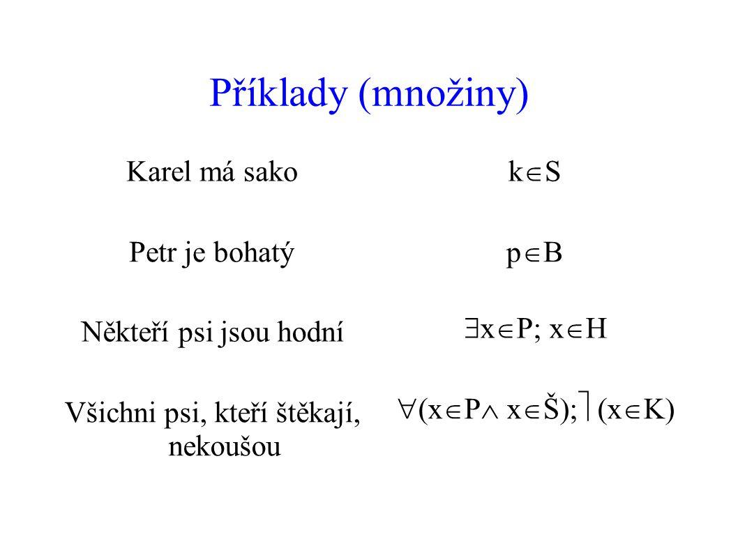 Příklady (množiny) Karel má sako kSkS Petr je bohatý pBpB Někteří psi jsou hodní  x  P  x  Všichni psi, kteří štěkají, nekoušou  x  P  x  Š  x 