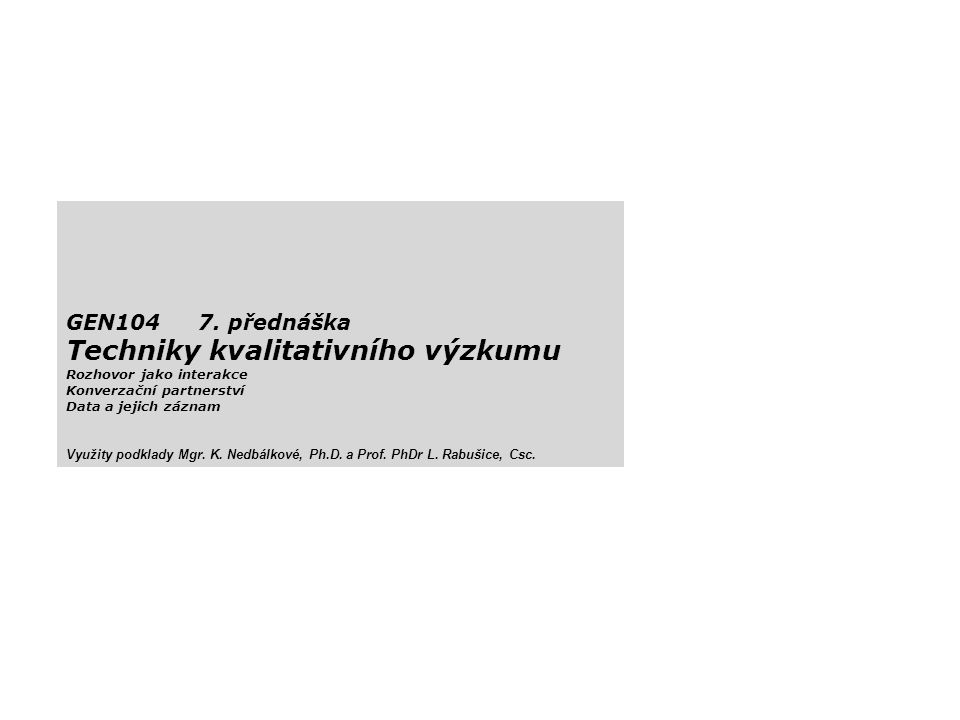GEN104 7. přednáška Techniky kvalitativního výzkumu Rozhovor jako interakce Konverzační partnerství Data a jejich záznam Využity podklady Mgr. K. Nedb