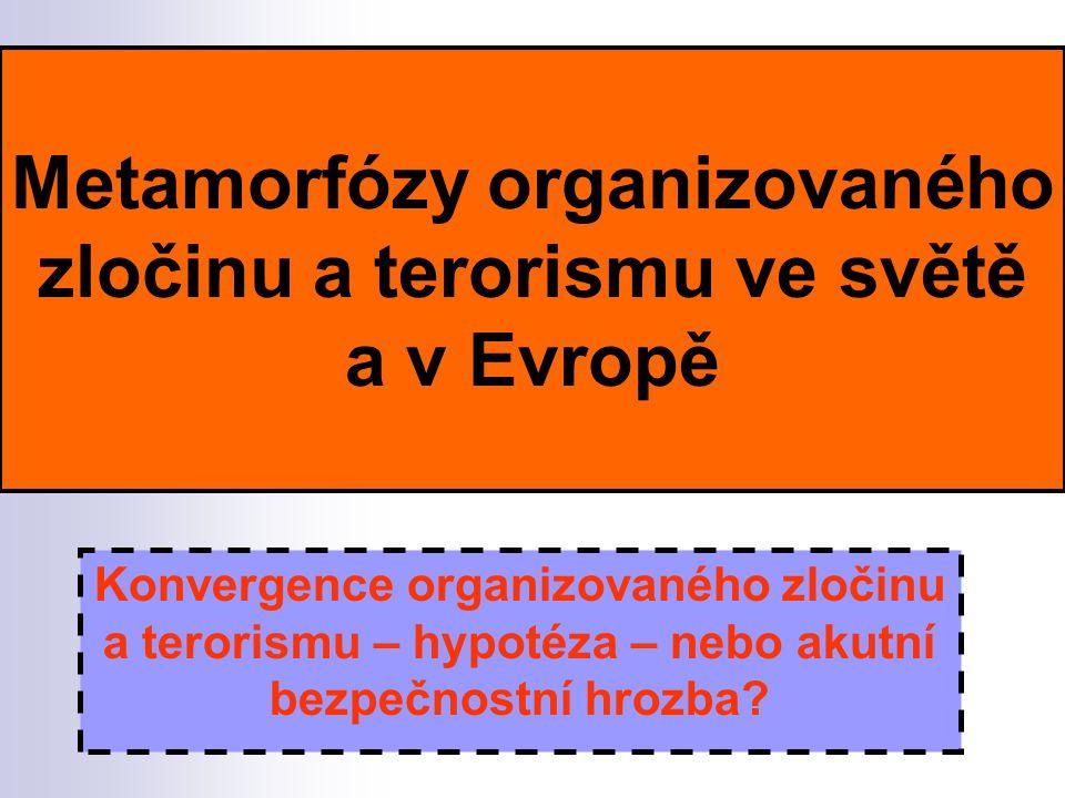 Metamorfózy organizovaného zločinu a terorismu ve světě a v Evropě Konvergence organizovaného zločinu a terorismu – hypotéza – nebo akutní bezpečnostní hrozba