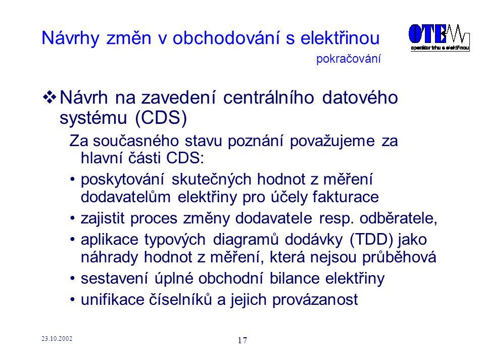 23.10.2002 17 Návrhy změn v obchodování s elektřinou  Návrh na zavedení centrálního datového systému (CDS) Za současného stavu poznání považujeme za hlavní části CDS: poskytování skutečných hodnot z měření dodavatelům elektřiny pro účely fakturace zajistit proces změny dodavatele resp.