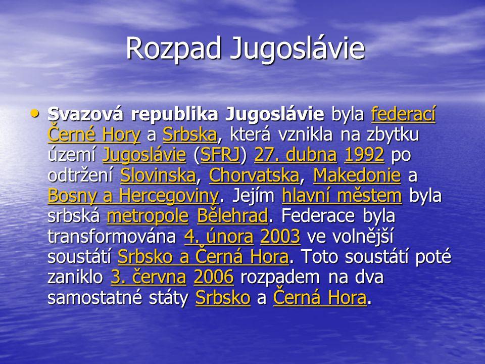 Rozpad Jugoslávie Svazová republika Jugoslávie byla federací Černé Hory a Srbska, která vznikla na zbytku území Jugoslávie (SFRJ) 27.