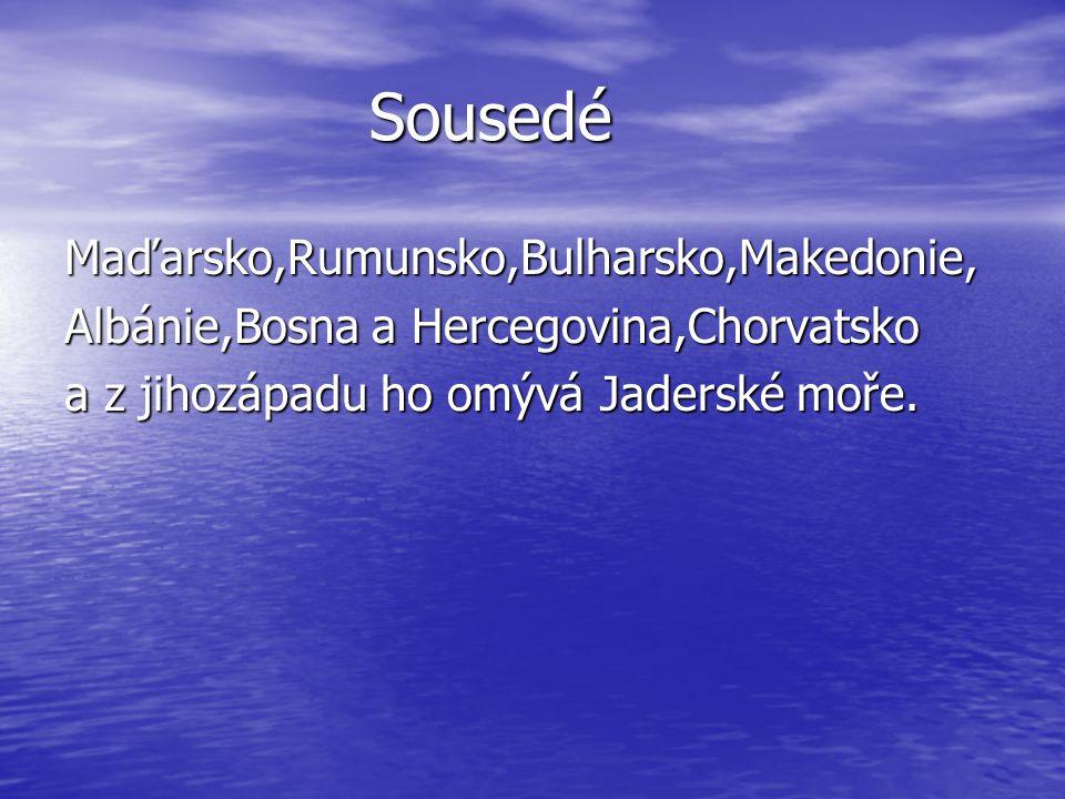 Sousedé Sousedé Maďarsko,Rumunsko,Bulharsko,Makedonie, Albánie,Bosna a Hercegovina,Chorvatsko a z jihozápadu ho omývá Jaderské moře.