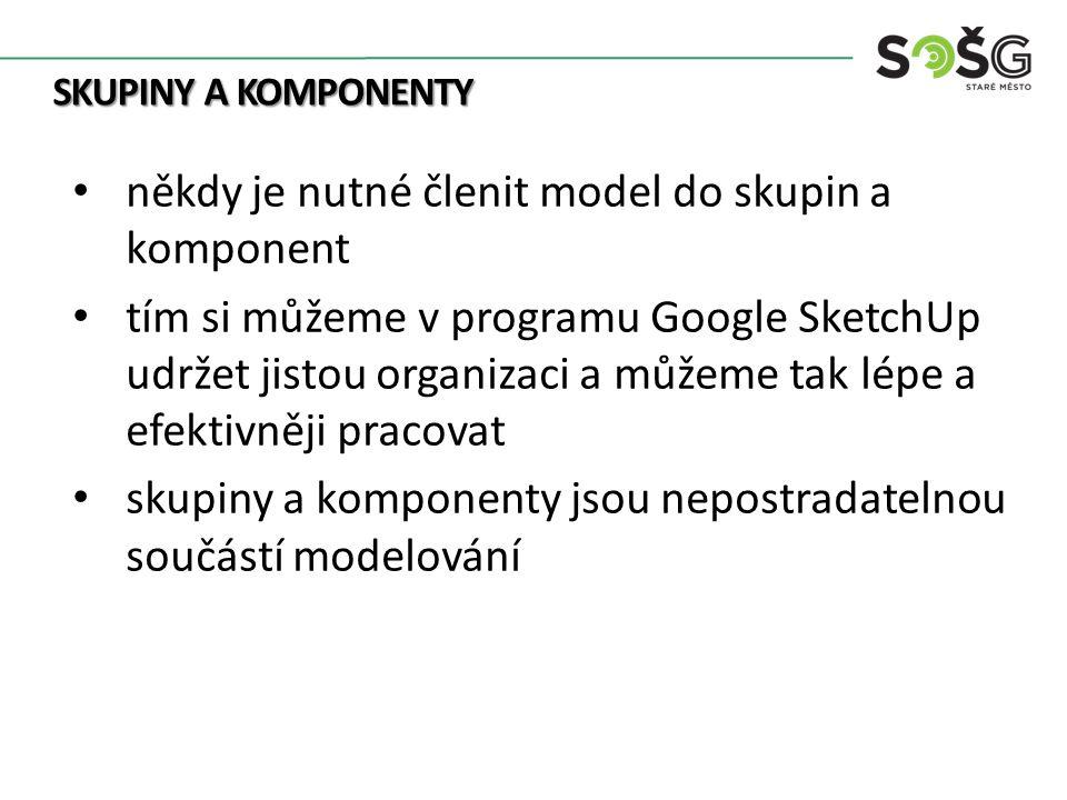 SKUPINY A KOMPONENTY někdy je nutné členit model do skupin a komponent tím si můžeme v programu Google SketchUp udržet jistou organizaci a můžeme tak