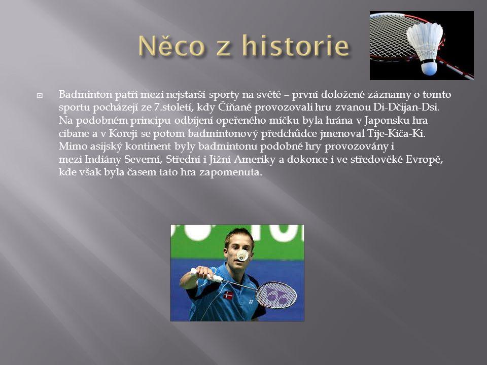  Badminton patří mezi nejstarší sporty na světě – první doložené záznamy o tomto sportu pocházejí ze 7.století, kdy Číňané provozovali hru zvanou Di-Dčijan-Dsi.