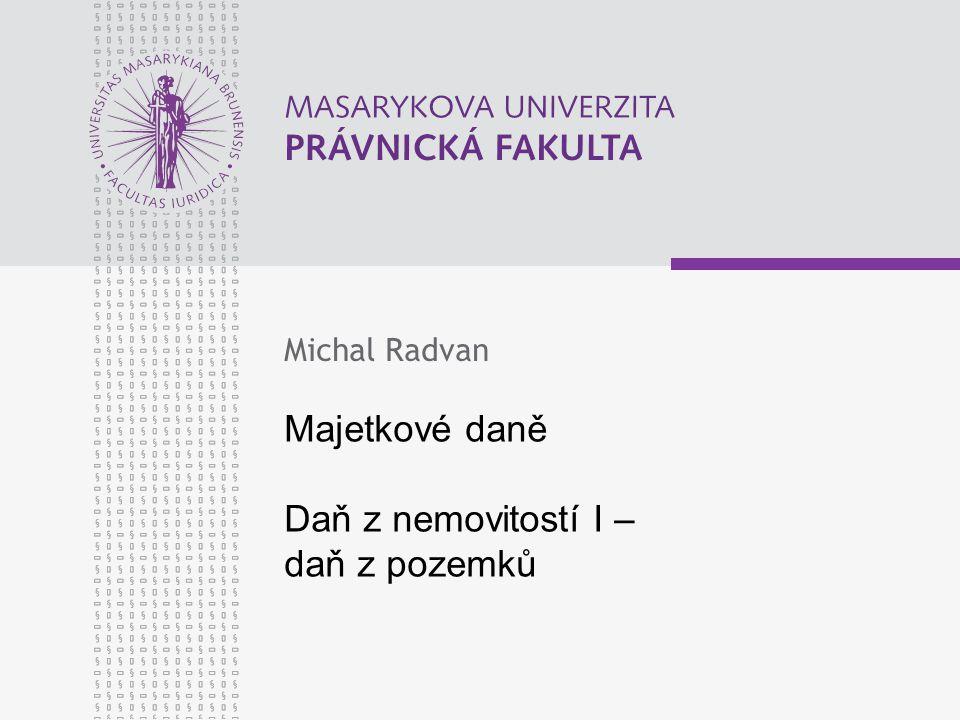 Majetkové daně Daň z nemovitostí I – daň z pozemků Michal Radvan