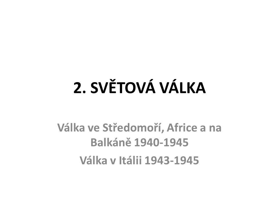 2. SVĚTOVÁ VÁLKA Válka ve Středomoří, Africe a na Balkáně 1940-1945 Válka v Itálii 1943-1945