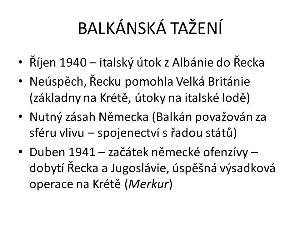 BALKÁNSKÁ TAŽENÍ Říjen 1940 – italský útok z Albánie do Řecka Neúspěch, Řecku pomohla Velká Británie (základny na Krétě, útoky na italské lodě) Nutný