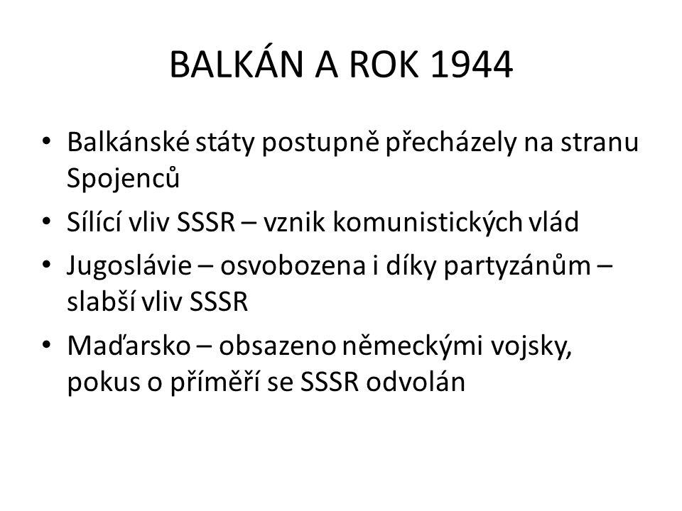 BALKÁN A ROK 1944 Balkánské státy postupně přecházely na stranu Spojenců Sílící vliv SSSR – vznik komunistických vlád Jugoslávie – osvobozena i díky p