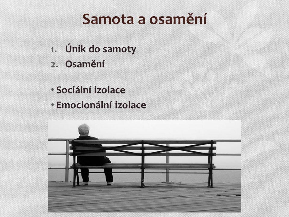 Samota a osamění 1.Únik do samoty 2.Osamění Sociální izolace Emocionální izolace