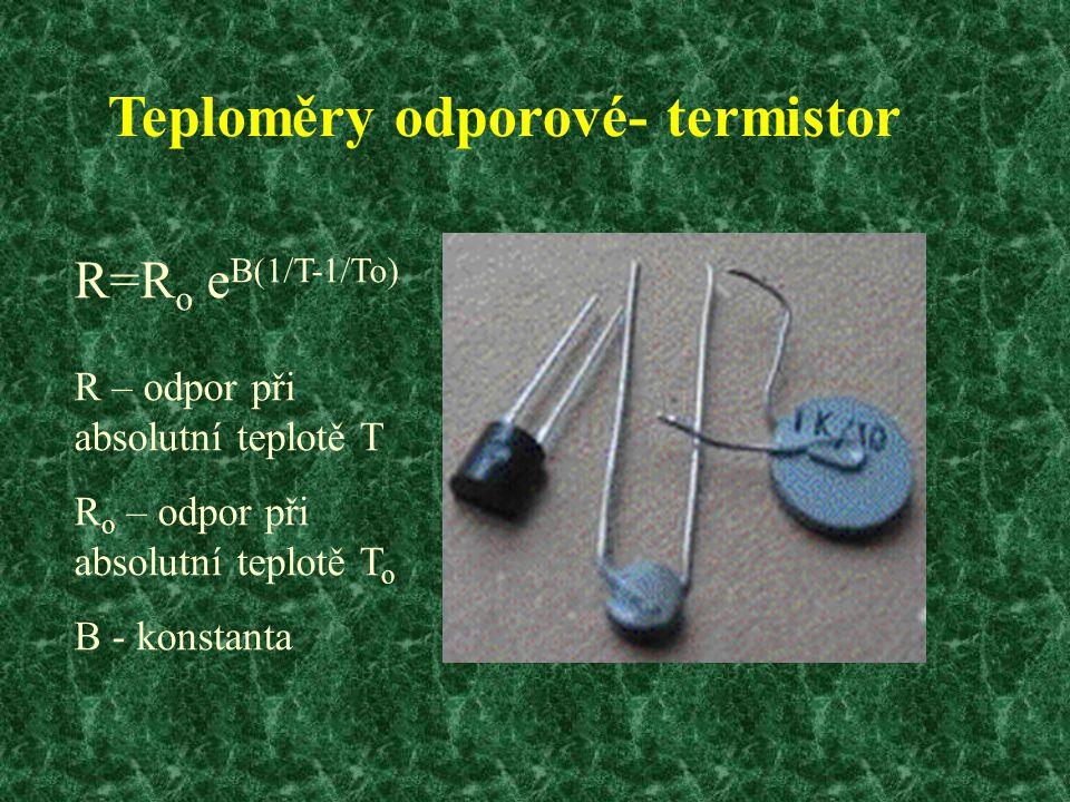 Teploměry odporové- termistor R=R o e B(1/T-1/To) R – odpor při absolutní teplotě T R o – odpor při absolutní teplotě T o B - konstanta