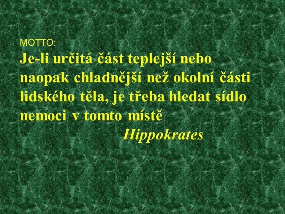 MOTTO: Je-li určitá část teplejší nebo naopak chladnější než okolní části lidského těla, je třeba hledat sídlo nemoci v tomto místě Hippokrates