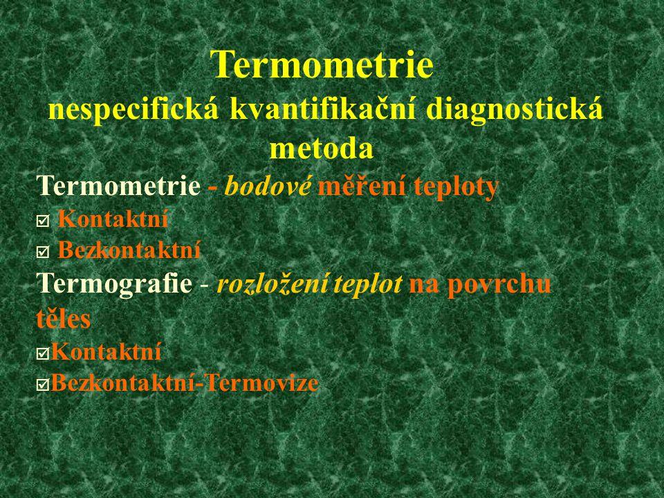 Termometrie nespecifická kvantifikační diagnostická metoda Termometrie - bodové měření teploty þ Kontaktní þ Bezkontaktní Termografie - rozložení teplot na povrchu těles þ Kontaktní þ Bezkontaktní-Termovize