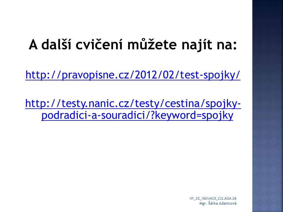 A další cvičení můžete najít na: http://pravopisne.cz/2012/02/test-spojky/ http://testy.nanic.cz/testy/cestina/spojky- podradici-a-souradici/ keyword=spojky VY_32_INOVACE_CJ1.ADA.18 Mgr.
