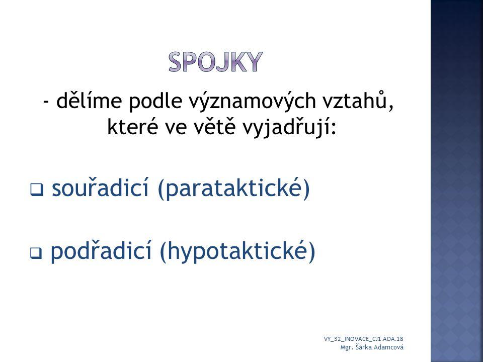 - dělíme podle významových vztahů, které ve větě vyjadřují:  souřadicí (parataktické)  podřadicí (hypotaktické) VY_32_INOVACE_CJ1.ADA.18 Mgr.