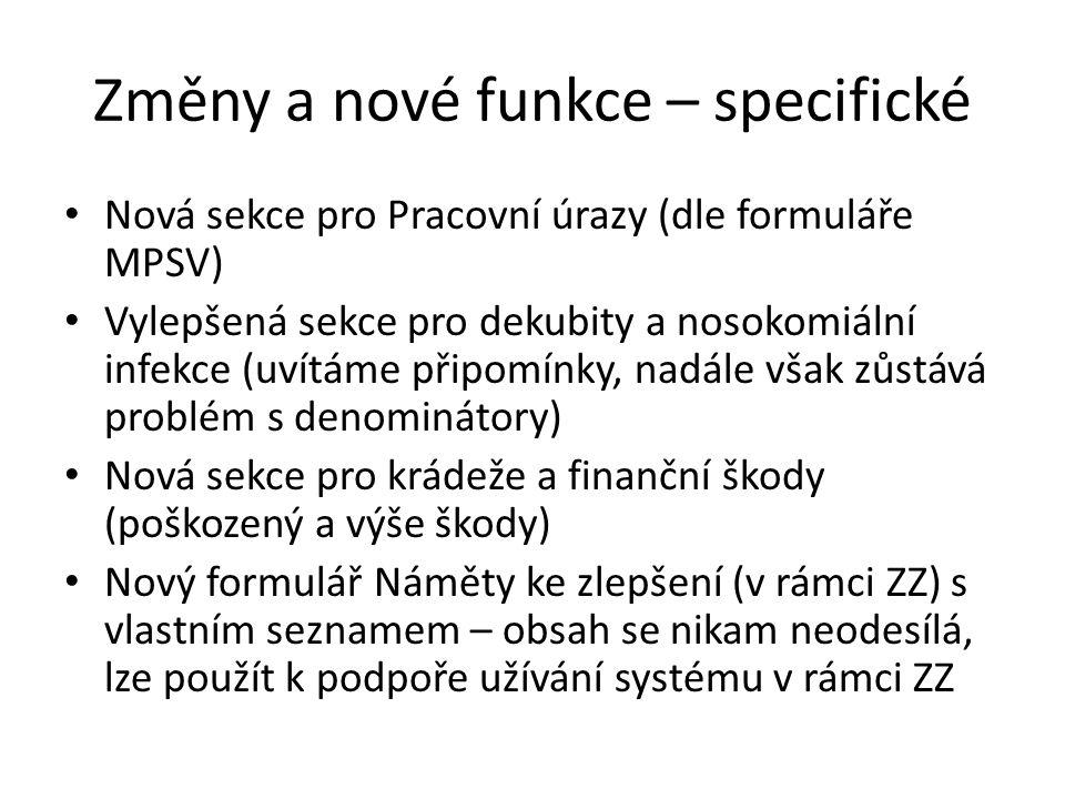 Změny a nové funkce – specifické Nová sekce pro Pracovní úrazy (dle formuláře MPSV) Vylepšená sekce pro dekubity a nosokomiální infekce (uvítáme připomínky, nadále však zůstává problém s denominátory) Nová sekce pro krádeže a finanční škody (poškozený a výše škody) Nový formulář Náměty ke zlepšení (v rámci ZZ) s vlastním seznamem – obsah se nikam neodesílá, lze použít k podpoře užívání systému v rámci ZZ