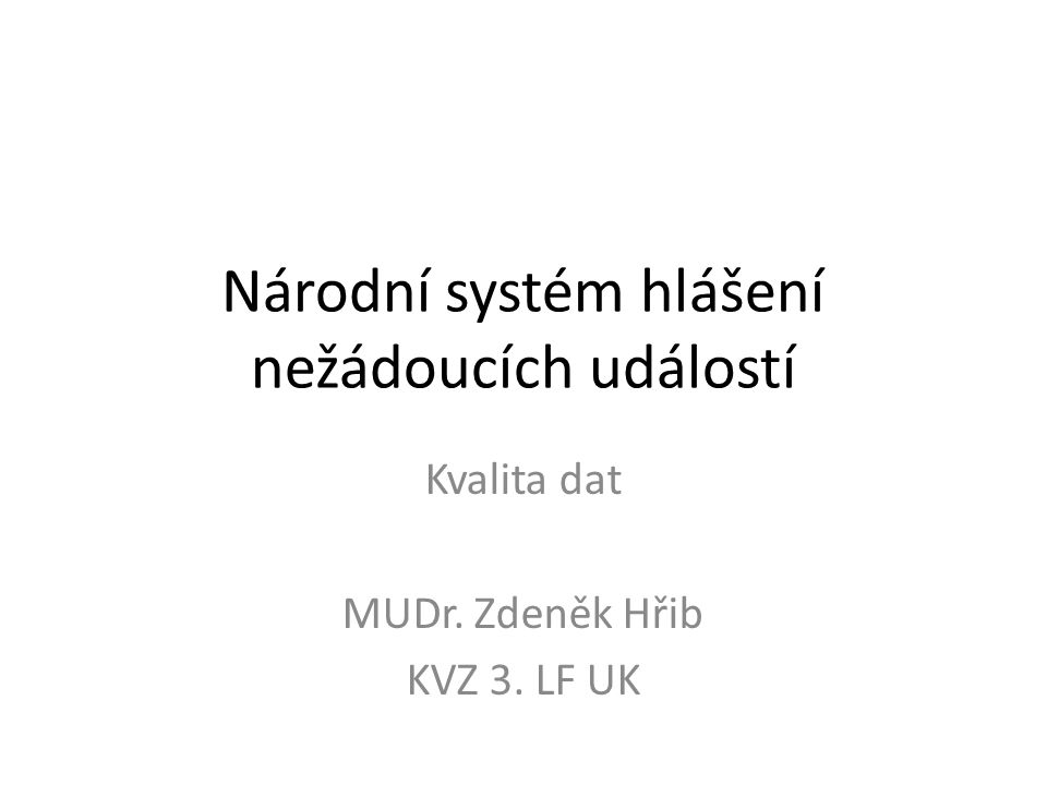 Národní systém hlášení nežádoucích událostí Kvalita dat MUDr. Zdeněk Hřib KVZ 3. LF UK