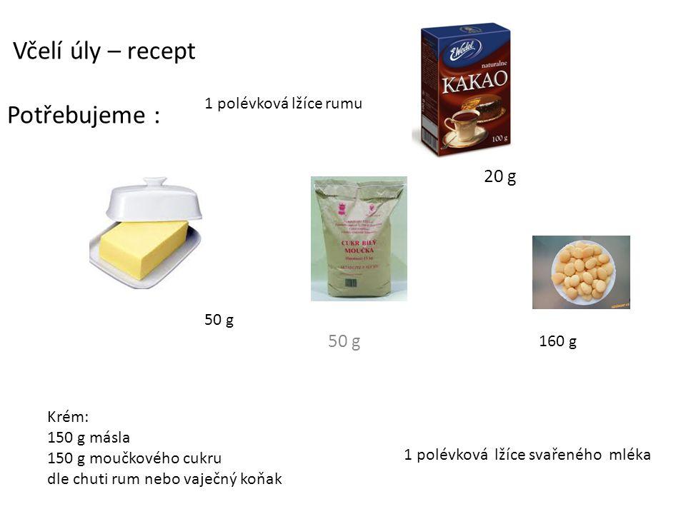 20 g 50 g Včelí úly – recept Potřebujeme : 50 g 160 g Krém: 150 g másla 150 g moučkového cukru dle chuti rum nebo vaječný koňak 1 polévková lžíce svařeného mléka 1 polévková lžíce rumu